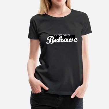 Naked Cute & Behave Tshirt Design You can t make me behave - Women's Premium T-Shirt