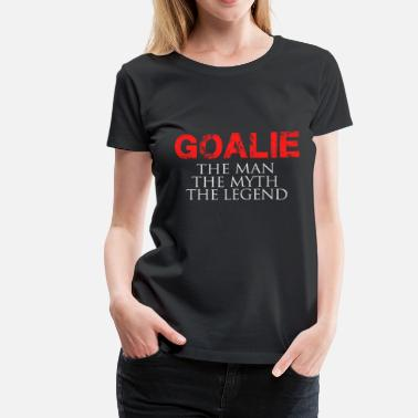 Lingerie Man GOALIE - GOALIE THE MAN THE MYTH THE LEGEND - Women's Premium T-Shirt