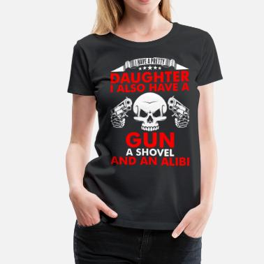I Also Have A Gun A Shovel And An Alibi I Have A Pretty Daughter Gun A Shovel And An Alibi - Women's Premium T-Shirt