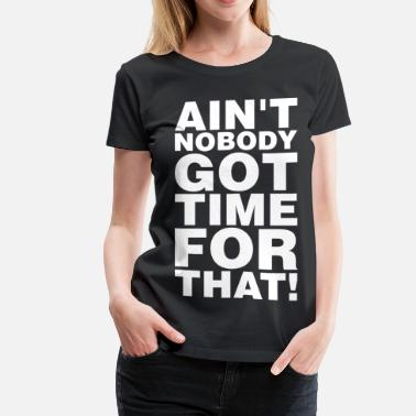 Aint Aint Nobody Got Time For That - Women's Premium T-Shirt