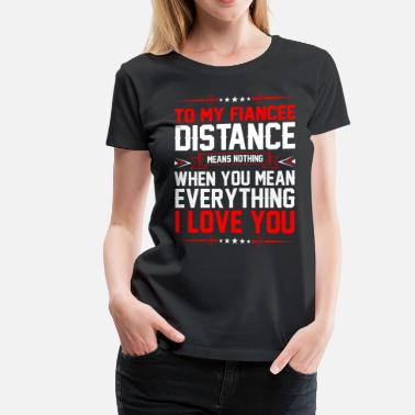 I Love My Fiancee To My Fiancee Distance I Love You - Women's Premium T-Shirt