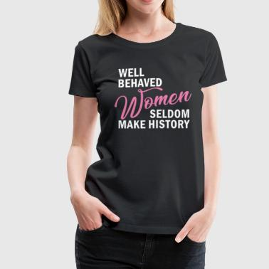 Well Behaved Women Seldom Make History - Women's Premium T-Shirt