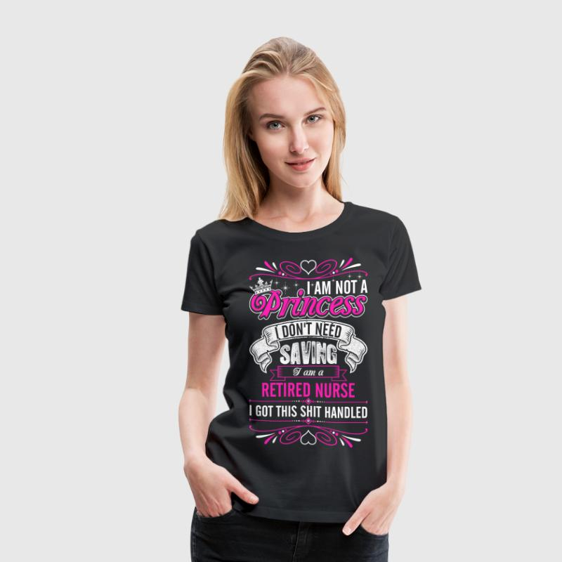 Im Not A Princess Im A Retired Nurse - Women's Premium T-Shirt