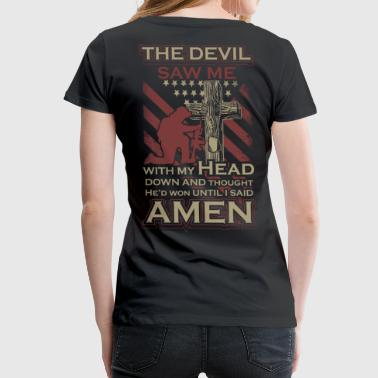 Head Down The Devil saw Me with my head down and thought... - Women's Premium T-Shirt
