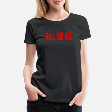 Kil. KIL EM ALL Thrash Metal - Women's Premium T-Shirt
