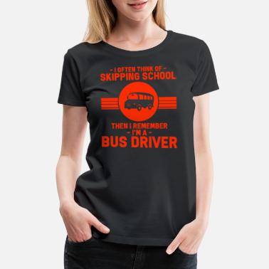 Driving School Bus Driver - I Often Think Of Skipping School. - Women's Premium T-Shirt