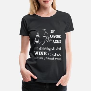 Wine if anyone asks I am drinking all this wine t shirt - Women's Premium T-Shirt