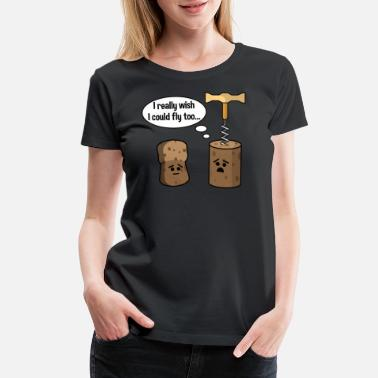 Cork Wine Cork Wants To Be Like Champagne Cork and Fly - Women's Premium T-Shirt