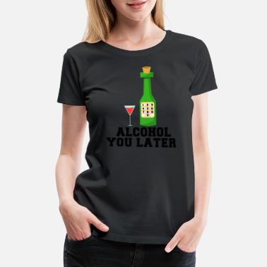 Later Alcohol YOu Later Beer Wine Drinking Gift Idea - Women's Premium T-Shirt