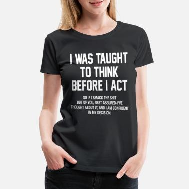 Act I WAS TAUGHT TO THINK BEFORE I ACT funny design - Women's Premium T-Shirt