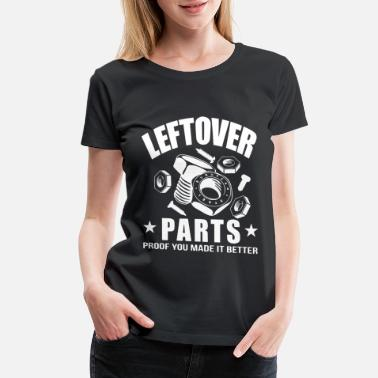 Leftover Parts Proof You Made It Better Funny Mech - Women's Premium T-Shirt