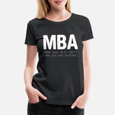 Mba Funny Master - MBA When Your B.S. Can't Take You - Women's Premium T-Shirt