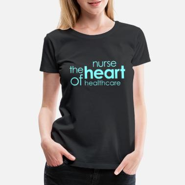 Nurses Are The Heart Of Healthcare NURSE - NURSE The Heart Of Healthcare - Women's Premium T-Shirt