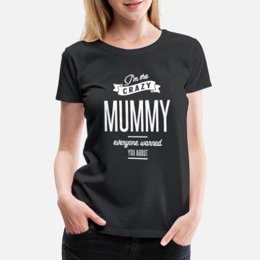 I'm The Crazy Mummy Everyone Warred You About - Women's Premium T-Shirt