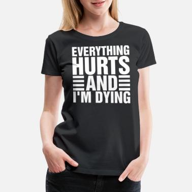 Everything Hurts And Im Dying Everything Hurts And Im Dying - Women's Premium T-Shirt
