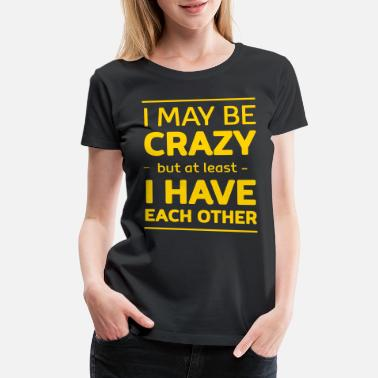 27a608c769 I may be crazy but at least I have each other - Women'. Women's Premium  T-Shirt