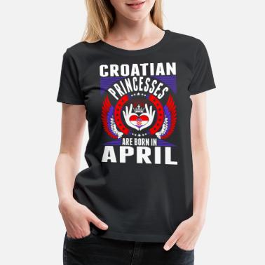 Croatian American Croatian Princesses Are Born In April - Women's Premium T-Shirt