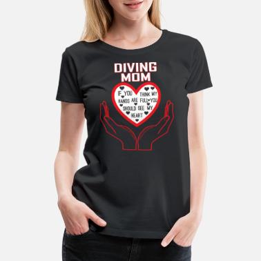 Diving Mom Diving Mom You Think My Hands Full See My Heart - Women's Premium T-Shirt