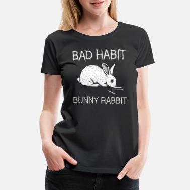 Bad Habit Funny Bad Habit Bunny Rabbit T Shirt - Women's Premium T-Shirt