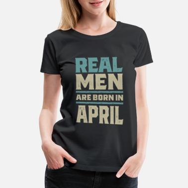 The Birth Of Legends Real Men Are Born In April - Women's Premium T-Shirt