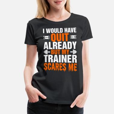 Quit I Would Have Quit Already But My Trainer Scares Me - Women's Premium T-Shirt