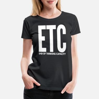 Etc ETC End of Thinking Capacity - Women's Premium T-Shirt