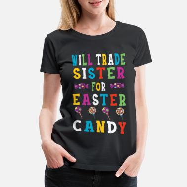 Trade Fair Will Trade Sister For Easter Candy T-Shirt - Women's Premium T-Shirt
