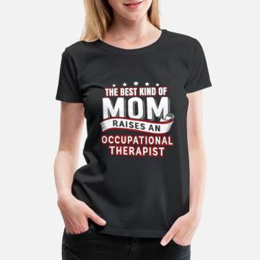 Therapy A therapist is raised Occupational Therapist Mom - Women's Premium T-Shirt