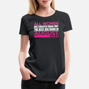 Created Equal August All Women Are Created Equal Best Are Born August - Women's Premium T-Shirt