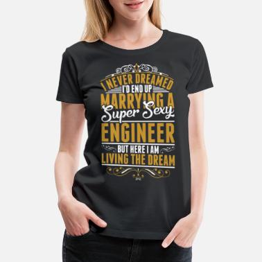 I Married An Engineer I Never Dreamed Marrying Sexy Engineer - Women's Premium T-Shirt