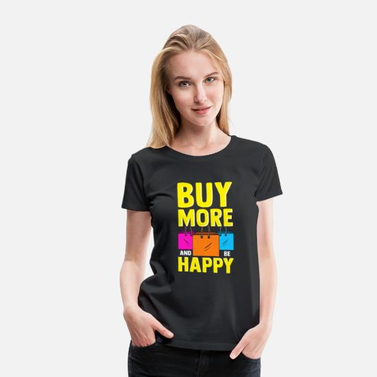 Shopping T-Shirts - Cute & Funny Buy More and Be Happy Shopaholic - Women's Premium T-Shirt black