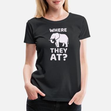 Elephant Quotes WHERE THEY AT? Funny Elephant Meme Design - Women's Premium T-Shirt