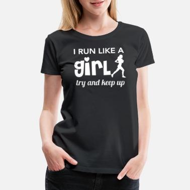 Run Like A Girl Running - I run like a girl try and keep up - Women's Premium T-Shirt