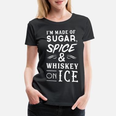 Funny Whiskey I'm made of sugar, spice & whiskey on ice - Women's Premium T-Shirt