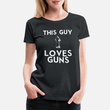 Love Guns Gun This Guy Loves Guns - Women's Premium T-Shirt