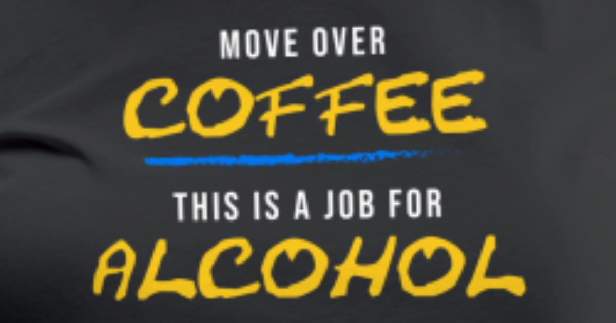 Move Over Coffee This Is A Job For Alcohol Tshirt By Noirty Spreadshirt