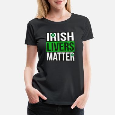 Irish Pun Irish Livers Matter - Funny St Patricks Day Shirt - Women's Premium T-Shirt