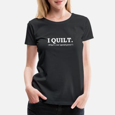 Quilting I QUILT What's your special power - Women's Premium T-Shirt