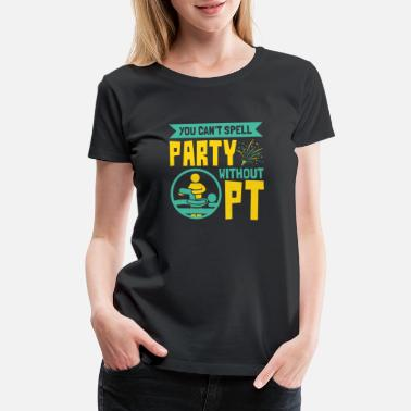 Physiotherapy Physical Therapy Can't Spell Party Without PT - Women's Premium T-Shirt
