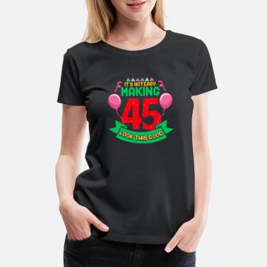 45th Birthday It's Not Easy Making 45 Look This Good 45th - Women's Premium T-Shirt