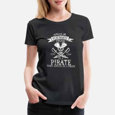 Pirate Caribbean Always Be Yourself Unless You Can Be A Pirate Cost - Women's Premium T-Shirt