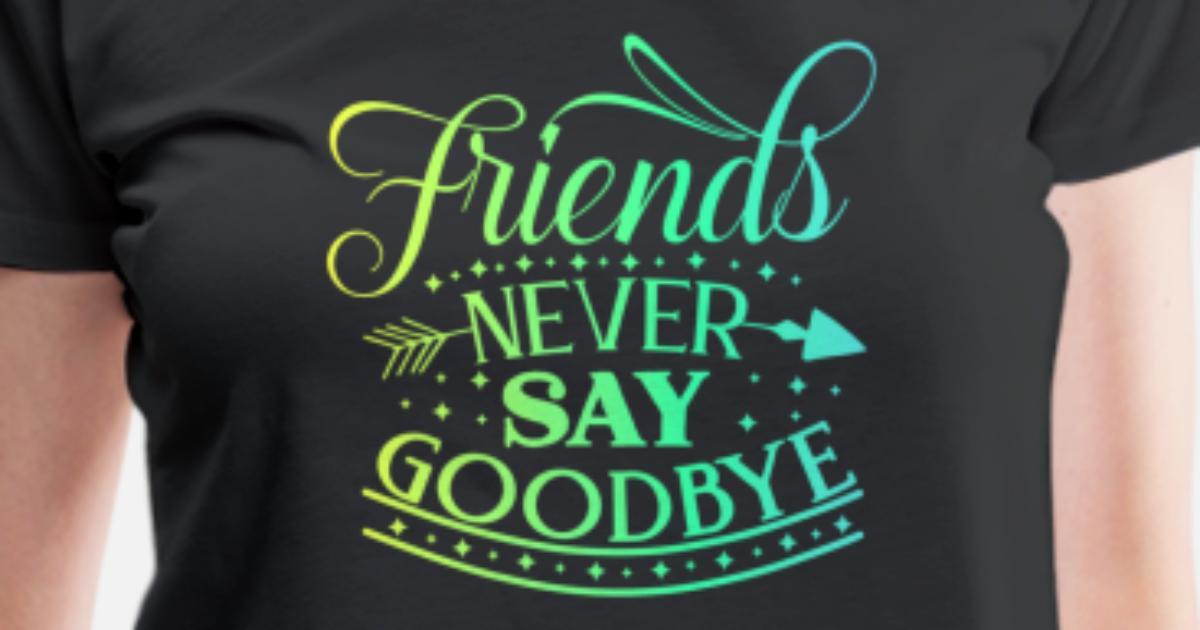 9e48922205f Friends never say goodbye Women's Premium T-Shirt   Spreadshirt