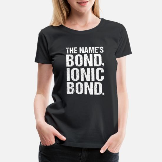 The Names Bond, Ionic Bond Funny Science Biology Women's Premium T