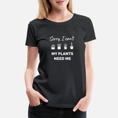3769ea82 Sorry I cant My Plants Need Me - Women's Premium T-