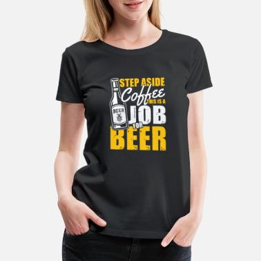 Copper Step aside Coffee this is a Job for Beer - Women's Premium T-Shirt