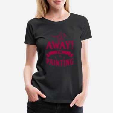 Painter Go away i'm painting - Women's Premium T-Shirt