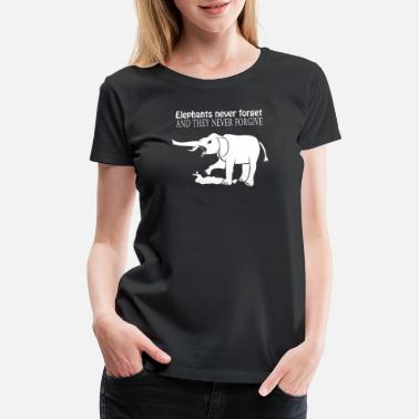 Elephants Never Forget And They Never Forgive ELEPHANTS NEVER FORGET AND THEY NEVER FORGIVE - Women's Premium T-Shirt