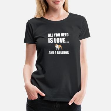 Customs All You Need Is Love And A Bulldog Dog Funny - Women's Premium T-Shirt