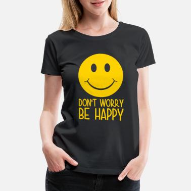 Dont Worry Be Happy Dont Worry Be Happy 2 - Women's Premium T-Shirt