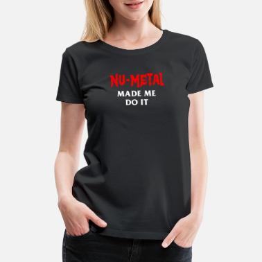 Nu Metal New Design Nu Metal Made Me Do It Best Seller - Women's Premium T-Shirt